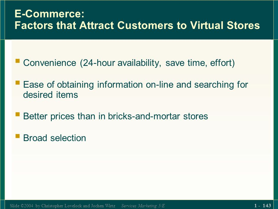 Slide ©2004 by Christopher Lovelock and Jochen Wirtz Services Marketing 5/E 1 - 143 E-Commerce: Factors that Attract Customers to Virtual Stores Conve
