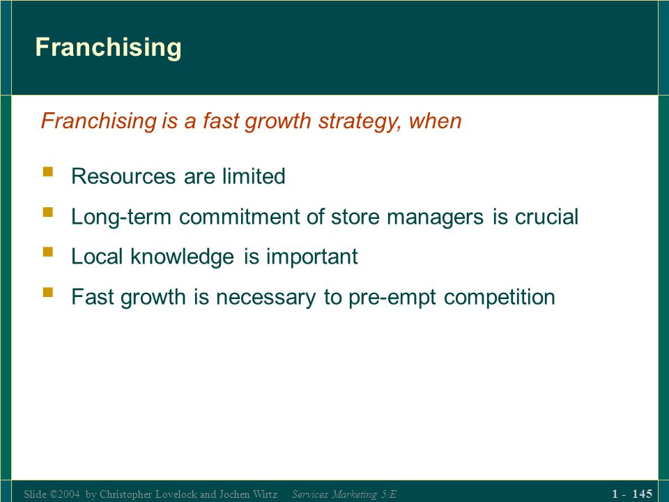 Slide ©2004 by Christopher Lovelock and Jochen Wirtz Services Marketing 5/E 1 - 145 Franchising Resources are limited Long-term commitment of store ma