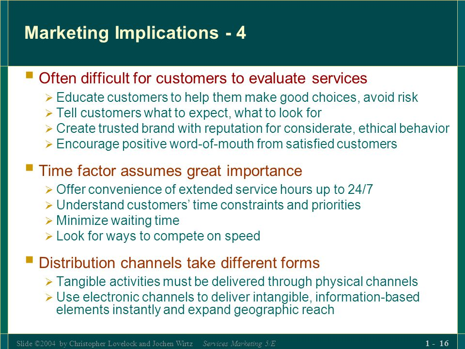 Slide ©2004 by Christopher Lovelock and Jochen Wirtz Services Marketing 5/E 1 - 16 Marketing Implications - 4 Often difficult for customers to evaluat