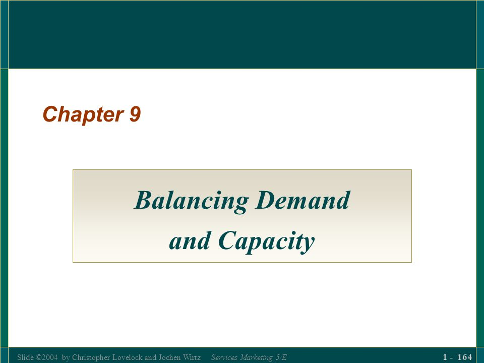 Slide ©2004 by Christopher Lovelock and Jochen Wirtz Services Marketing 5/E 1 - 164 Chapter 9 Balancing Demand and Capacity