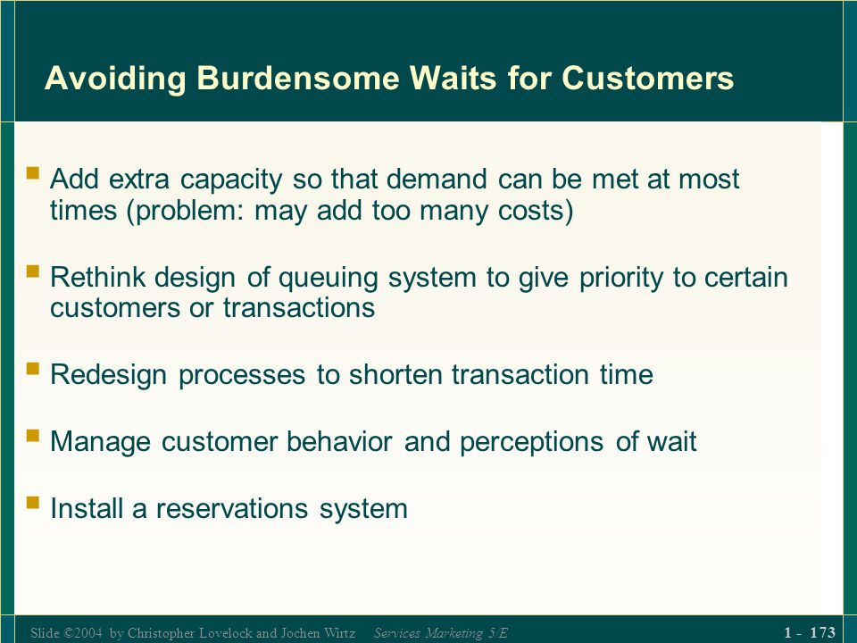 Slide ©2004 by Christopher Lovelock and Jochen Wirtz Services Marketing 5/E 1 - 173 Avoiding Burdensome Waits for Customers Add extra capacity so that