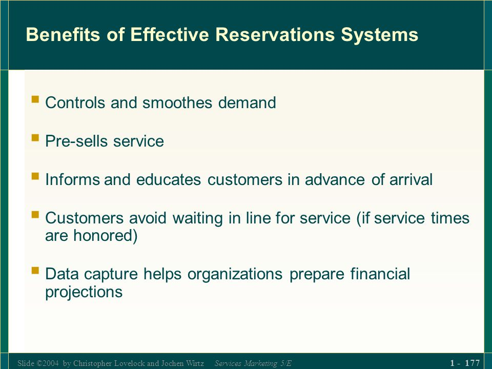 Slide ©2004 by Christopher Lovelock and Jochen Wirtz Services Marketing 5/E 1 - 177 Benefits of Effective Reservations Systems Controls and smoothes d