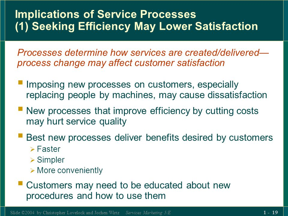 Slide ©2004 by Christopher Lovelock and Jochen Wirtz Services Marketing 5/E 1 - 19 Implications of Service Processes (1) Seeking Efficiency May Lower