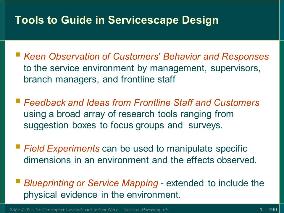 Slide ©2004 by Christopher Lovelock and Jochen Wirtz Services Marketing 5/E 1 - 200 Tools to Guide in Servicescape Design Keen Observation of Customer