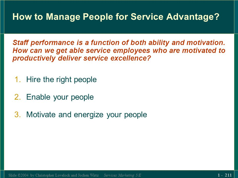Slide ©2004 by Christopher Lovelock and Jochen Wirtz Services Marketing 5/E 1 - 211 How to Manage People for Service Advantage? 1.Hire the right peopl