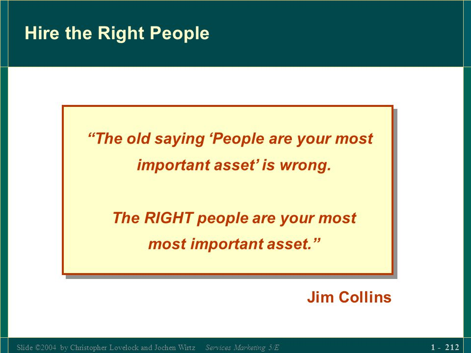 Slide ©2004 by Christopher Lovelock and Jochen Wirtz Services Marketing 5/E 1 - 212 Hire the Right People The old saying People are your most importan