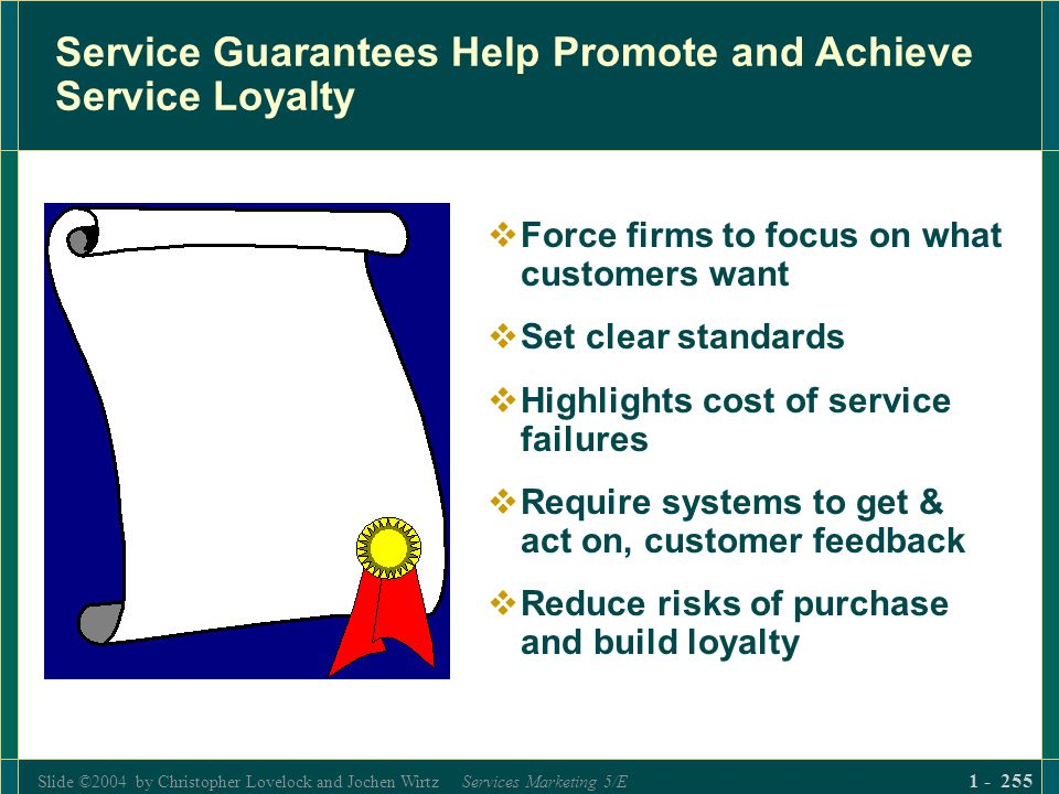 Slide ©2004 by Christopher Lovelock and Jochen Wirtz Services Marketing 5/E 1 - 255 Service Guarantees Help Promote and Achieve Service Loyalty Force