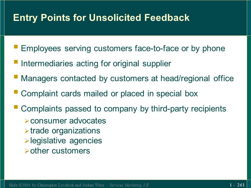 Slide ©2004 by Christopher Lovelock and Jochen Wirtz Services Marketing 5/E 1 - 261 Entry Points for Unsolicited Feedback Employees serving customers