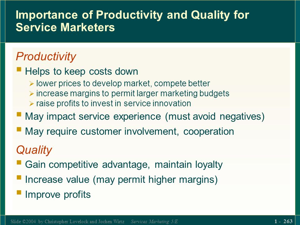 Slide ©2004 by Christopher Lovelock and Jochen Wirtz Services Marketing 5/E 1 - 263 Importance of Productivity and Quality for Service Marketers Produ