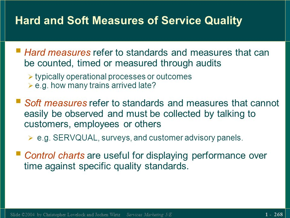 Slide ©2004 by Christopher Lovelock and Jochen Wirtz Services Marketing 5/E 1 - 268 Hard and Soft Measures of Service Quality Hard measures refer to s