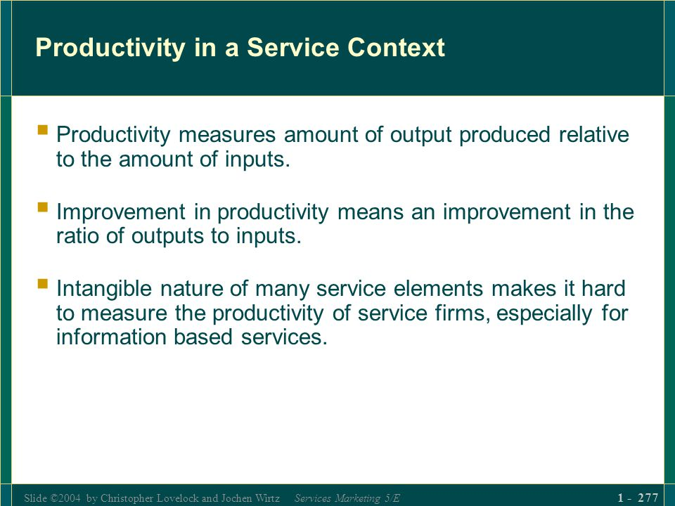 Slide ©2004 by Christopher Lovelock and Jochen Wirtz Services Marketing 5/E 1 - 277 Productivity in a Service Context Productivity measures amount of