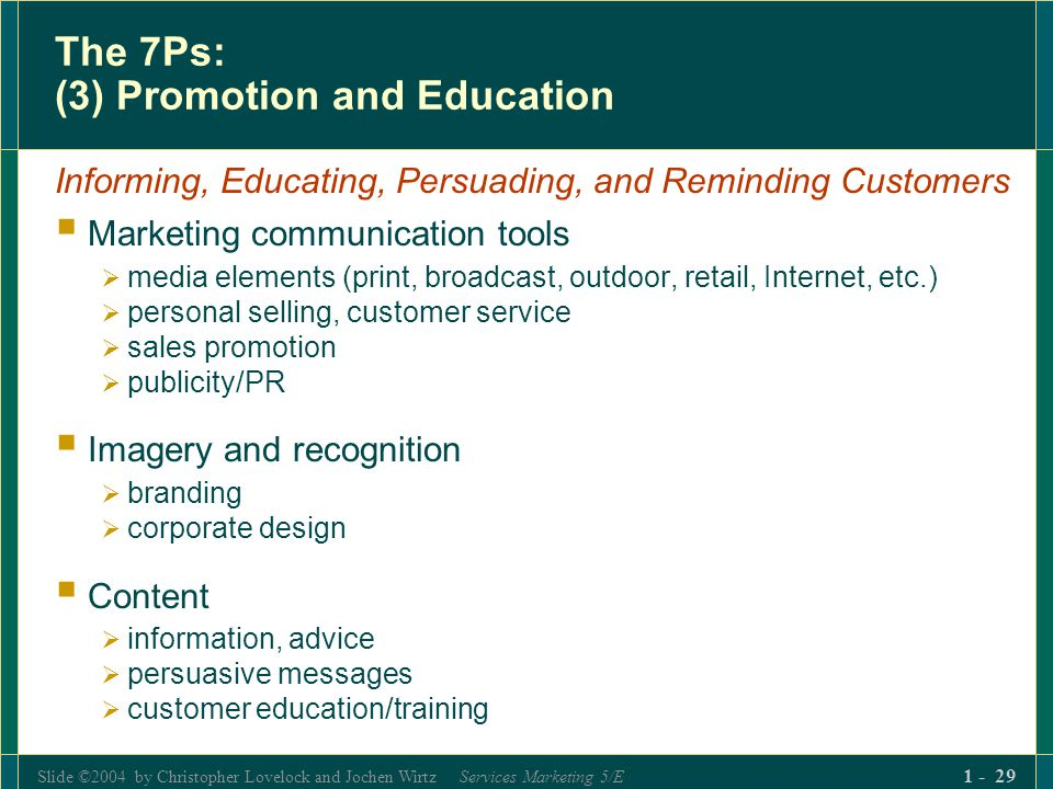 Slide ©2004 by Christopher Lovelock and Jochen Wirtz Services Marketing 5/E 1 - 29 The 7Ps: (3) Promotion and Education Informing, Educating, Persuadi