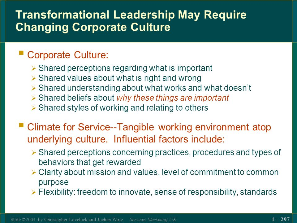 Slide ©2004 by Christopher Lovelock and Jochen Wirtz Services Marketing 5/E 1 - 297 Transformational Leadership May Require Changing Corporate Culture