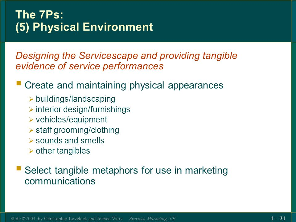 Slide ©2004 by Christopher Lovelock and Jochen Wirtz Services Marketing 5/E 1 - 31 The 7Ps: (5) Physical Environment Designing the Servicescape and pr