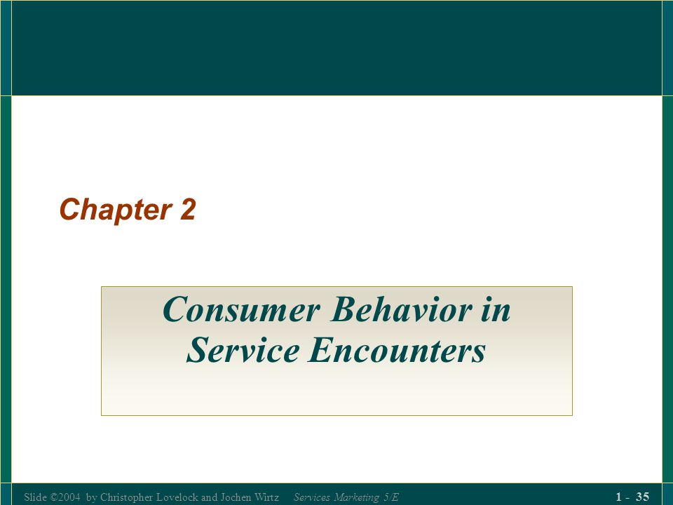 Slide ©2004 by Christopher Lovelock and Jochen Wirtz Services Marketing 5/E 1 - 35 Chapter 2 Consumer Behavior in Service Encounters