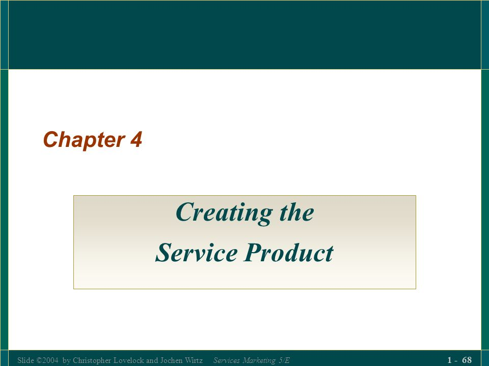 Slide ©2004 by Christopher Lovelock and Jochen Wirtz Services Marketing 5/E 1 - 68 Chapter 4 Creating the Service Product