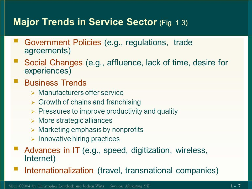 Slide ©2004 by Christopher Lovelock and Jochen Wirtz Services Marketing 5/E 1 - 8 Some Impacts of Technological Change Radically alter ways in which service firms do business: with customers (new services, more convenience) behind the scenes (reengineering, new value chains) Create relational databases about customer needs and behavior, mine databanks for insights Leverage employee capabilities and enhance mobility Centralize customer servicefaster and more responsive Develop national/global delivery systems Create new, Internet-based business models