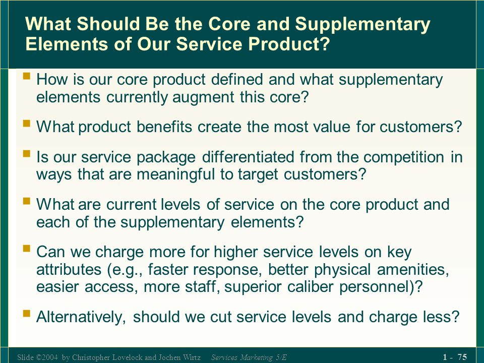 Slide ©2004 by Christopher Lovelock and Jochen Wirtz Services Marketing 5/E 1 - 75 What Should Be the Core and Supplementary Elements of Our Service P