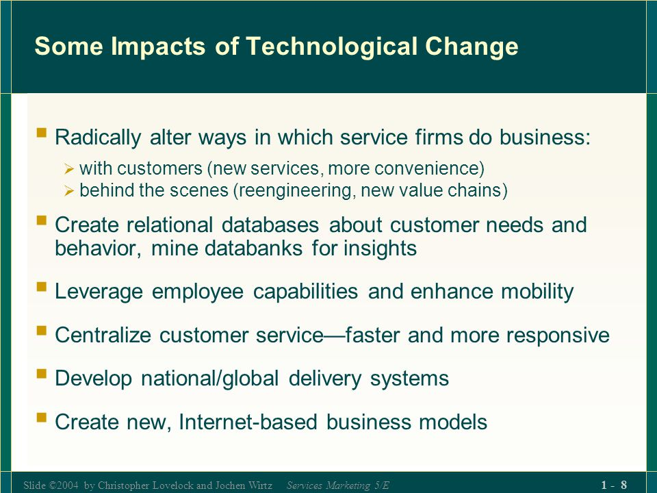 Slide ©2004 by Christopher Lovelock and Jochen Wirtz Services Marketing 5/E 1 - 19 Implications of Service Processes (1) Seeking Efficiency May Lower Satisfaction Processes determine how services are created/delivered process change may affect customer satisfaction Imposing new processes on customers, especially replacing people by machines, may cause dissatisfaction New processes that improve efficiency by cutting costs may hurt service quality Best new processes deliver benefits desired by customers Faster Simpler More conveniently Customers may need to be educated about new procedures and how to use them