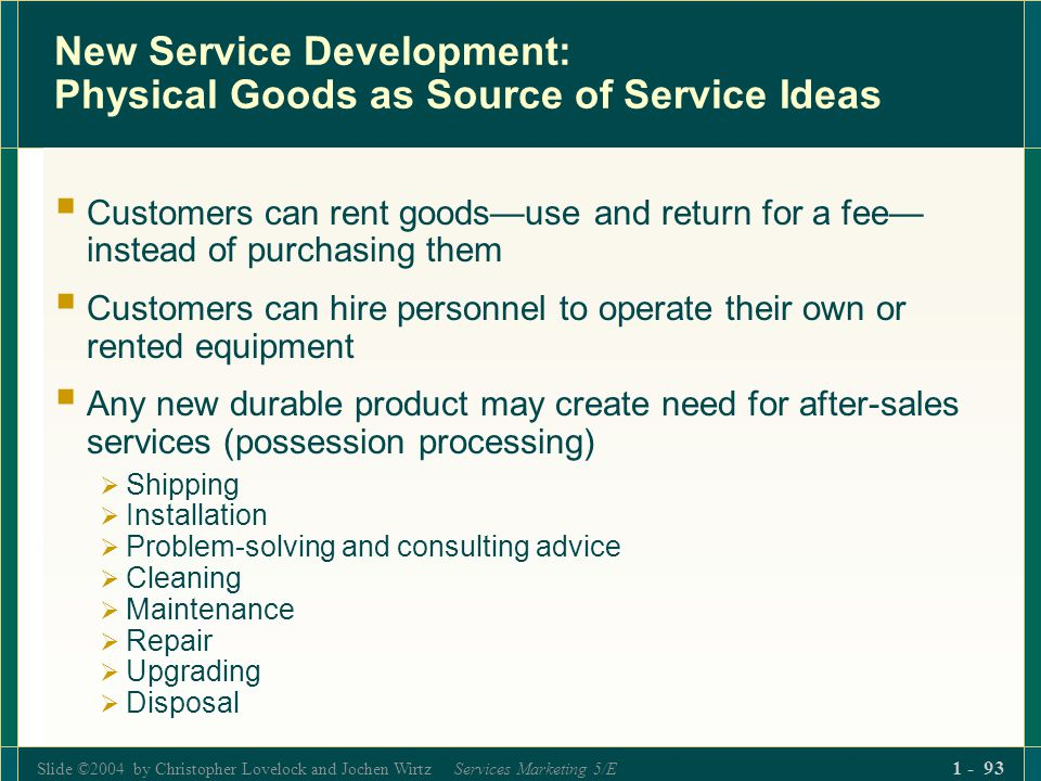 Slide ©2004 by Christopher Lovelock and Jochen Wirtz Services Marketing 5/E 1 - 93 New Service Development: Physical Goods as Source of Service Ideas