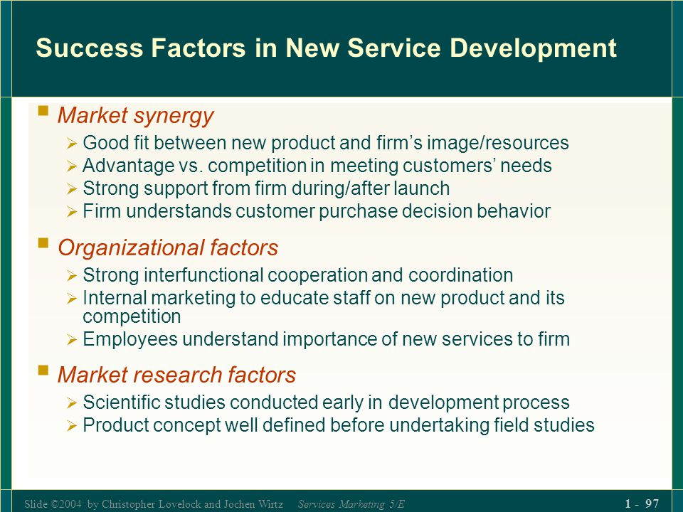 Slide ©2004 by Christopher Lovelock and Jochen Wirtz Services Marketing 5/E 1 - 97 Success Factors in New Service Development Market synergy Good fit