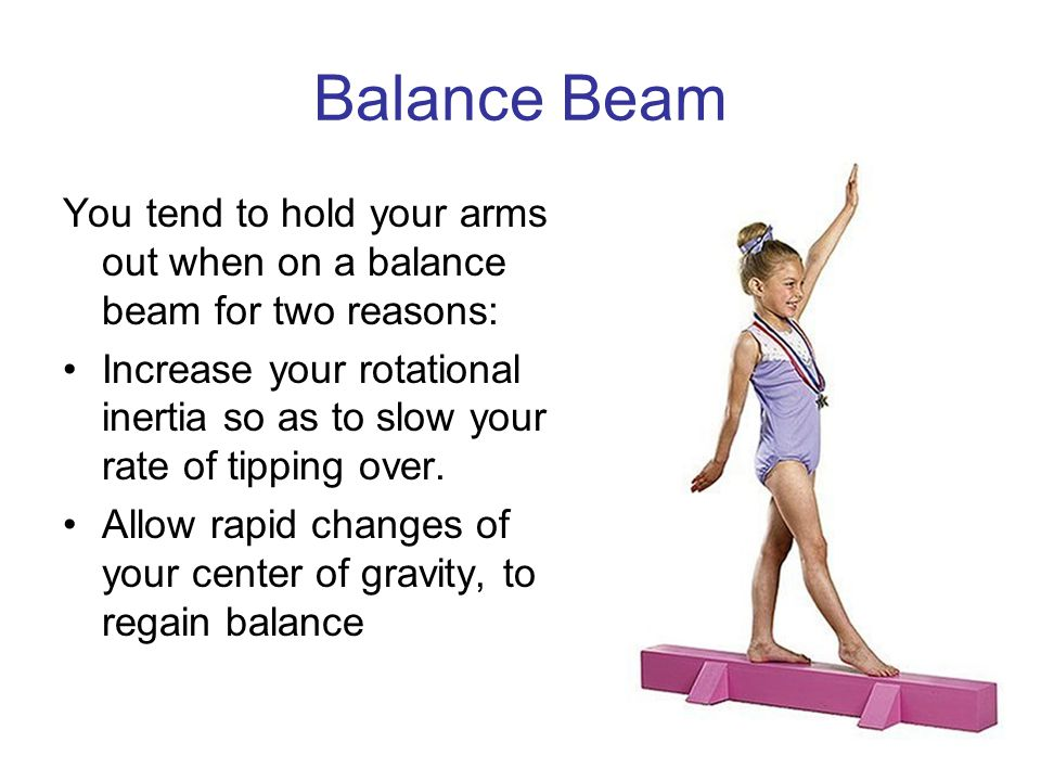 Balance Beam You tend to hold your arms out when on a balance beam for two reasons: Increase your rotational inertia so as to slow your rate of tipping over.