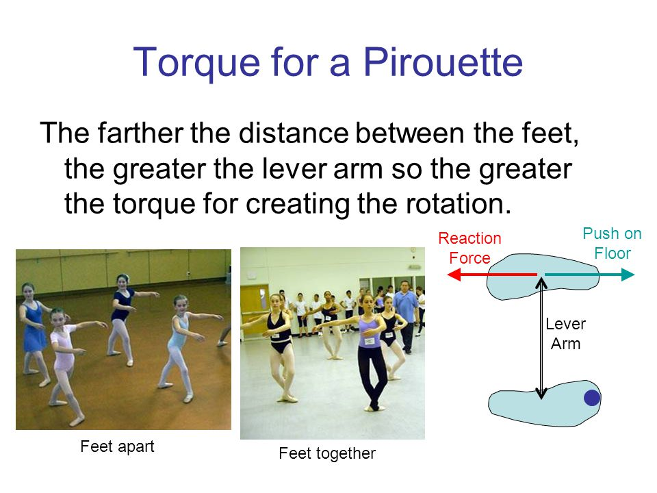 Torque for a Pirouette The farther the distance between the feet, the greater the lever arm so the greater the torque for creating the rotation.