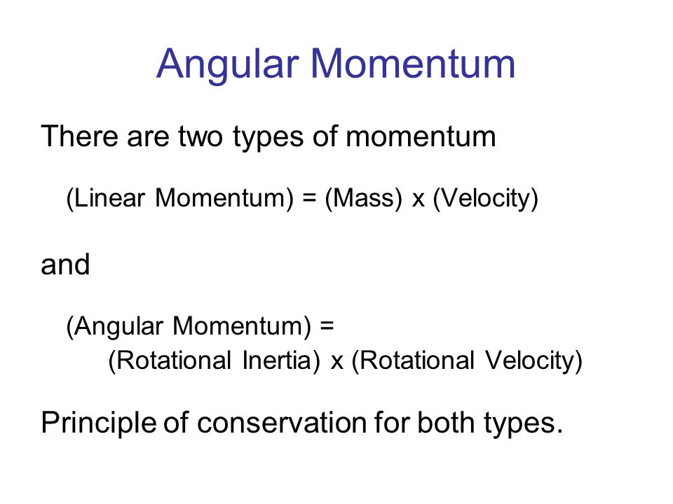 Angular Momentum There are two types of momentum (Linear Momentum) = (Mass) x (Velocity) and (Angular Momentum) = (Rotational Inertia) x (Rotational Velocity) Principle of conservation for both types.