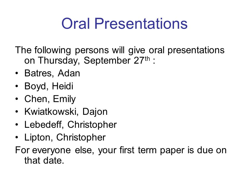 Oral Presentations The following persons will give oral presentations on Thursday, September 27 th : Batres, Adan Boyd, Heidi Chen, Emily Kwiatkowski, Dajon Lebedeff, Christopher Lipton, Christopher For everyone else, your first term paper is due on that date.