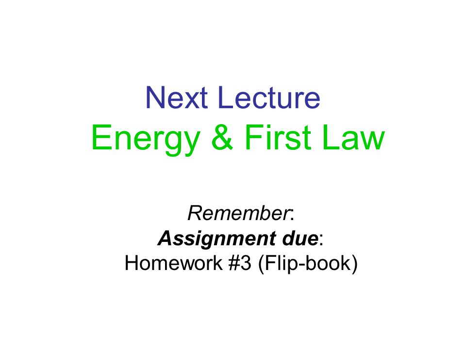 Next Lecture Energy & First Law Remember: Assignment due: Homework #3 (Flip-book)