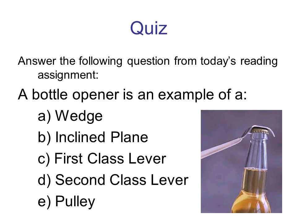 Quiz Answer the following question from todays reading assignment: A bottle opener is an example of a: a) Wedge b) Inclined Plane c) First Class Lever d) Second Class Lever e) Pulley