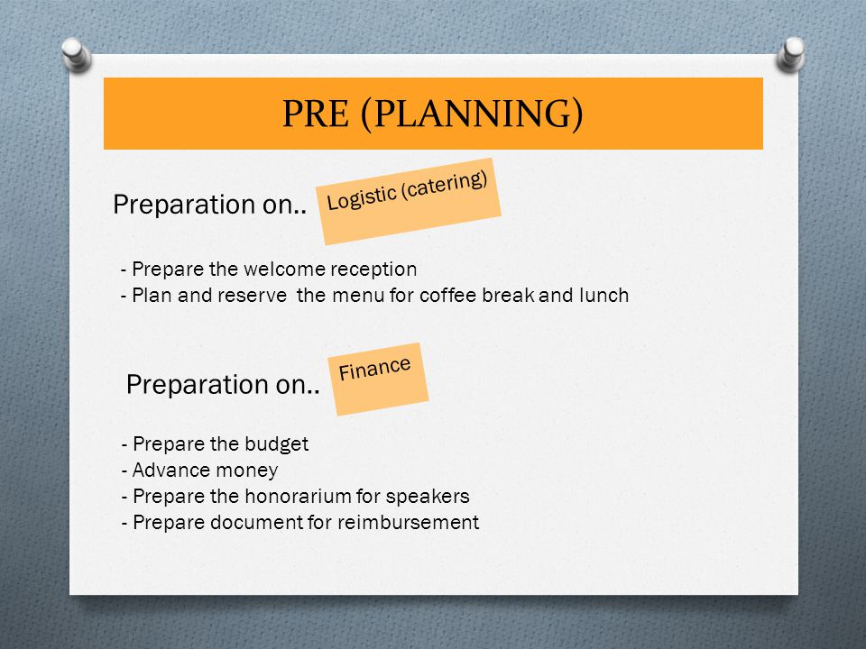 PRE (PLANNING) Logistic (catering) Preparation on.. - Prepare the budget - Advance money - Prepare the honorarium for speakers - Prepare document for