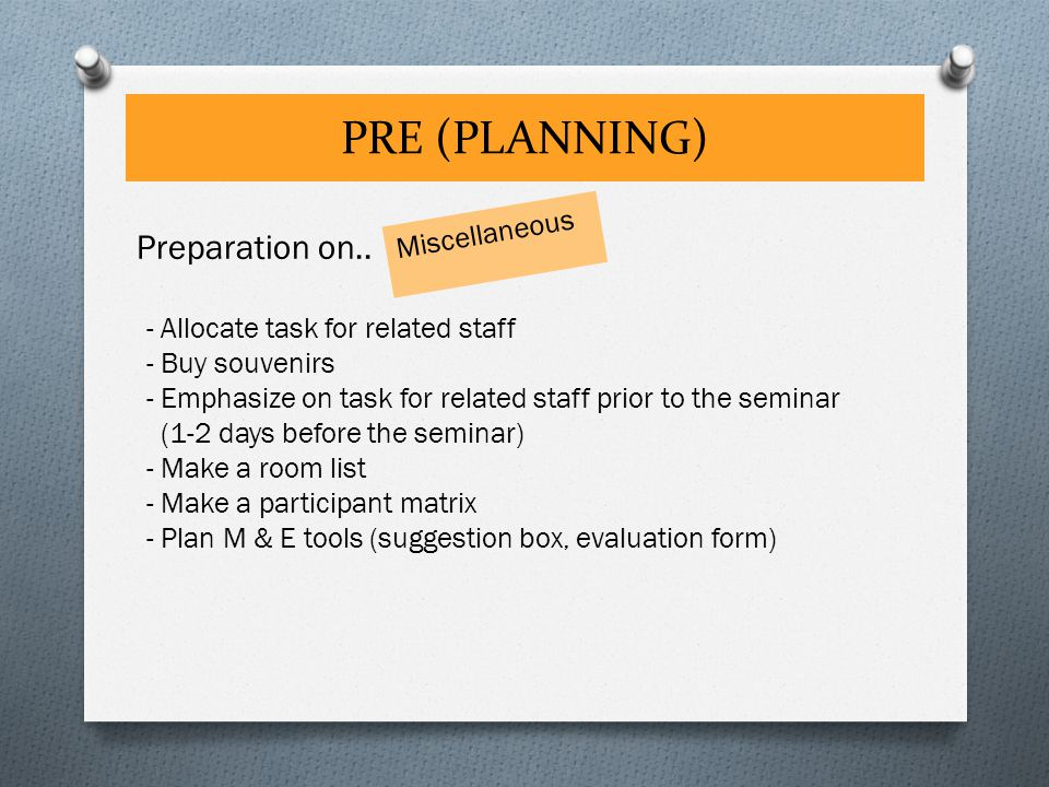 PRE (PLANNING) Miscellaneous Preparation on.. - Allocate task for related staff - Buy souvenirs - Emphasize on task for related staff prior to the sem