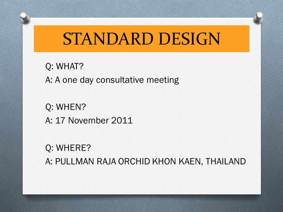 STANDARD DESIGN Q: WHAT? A: A one day consultative meeting Q: WHEN? A: 17 November 2011 Q: WHERE? A: PULLMAN RAJA ORCHID KHON KAEN, THAILAND