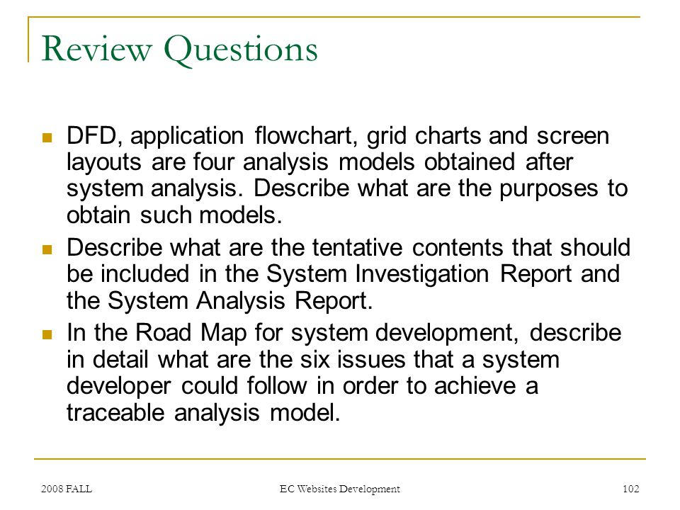 2008 FALL EC Websites Development 102 Review Questions DFD, application flowchart, grid charts and screen layouts are four analysis models obtained after system analysis.