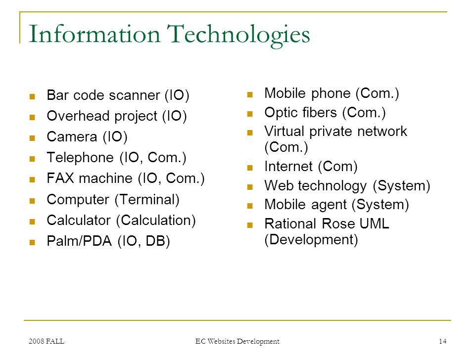 2008 FALL EC Websites Development 14 Information Technologies Bar code scanner (IO) Overhead project (IO) Camera (IO) Telephone (IO, Com.) FAX machine