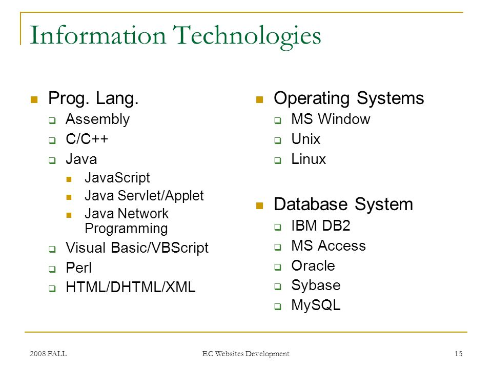 2008 FALL EC Websites Development 15 Information Technologies Prog. Lang. Assembly C/C++ Java JavaScript Java Servlet/Applet Java Network Programming