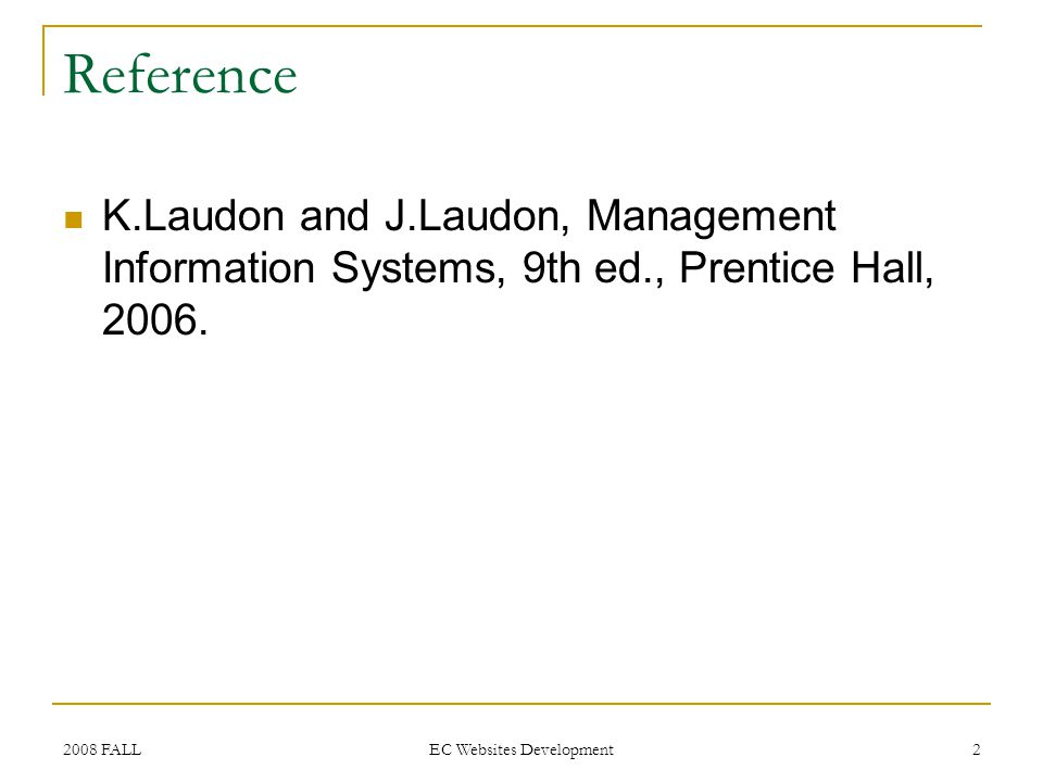 2008 FALL EC Websites Development 2 Reference K.Laudon and J.Laudon, Management Information Systems, 9th ed., Prentice Hall, 2006.