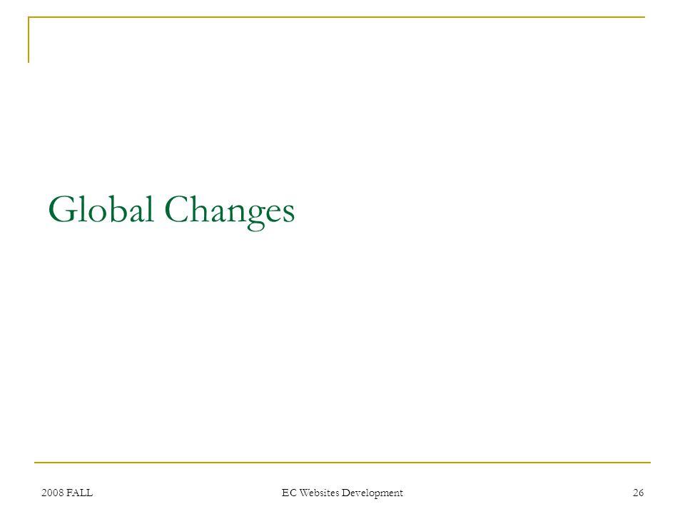 2008 FALL EC Websites Development 26 Global Changes