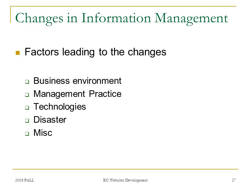 2008 FALL EC Websites Development 27 Changes in Information Management Factors leading to the changes Business environment Management Practice Technologies Disaster Misc
