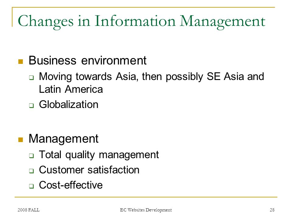 2008 FALL EC Websites Development 28 Changes in Information Management Business environment Moving towards Asia, then possibly SE Asia and Latin America Globalization Management Total quality management Customer satisfaction Cost-effective