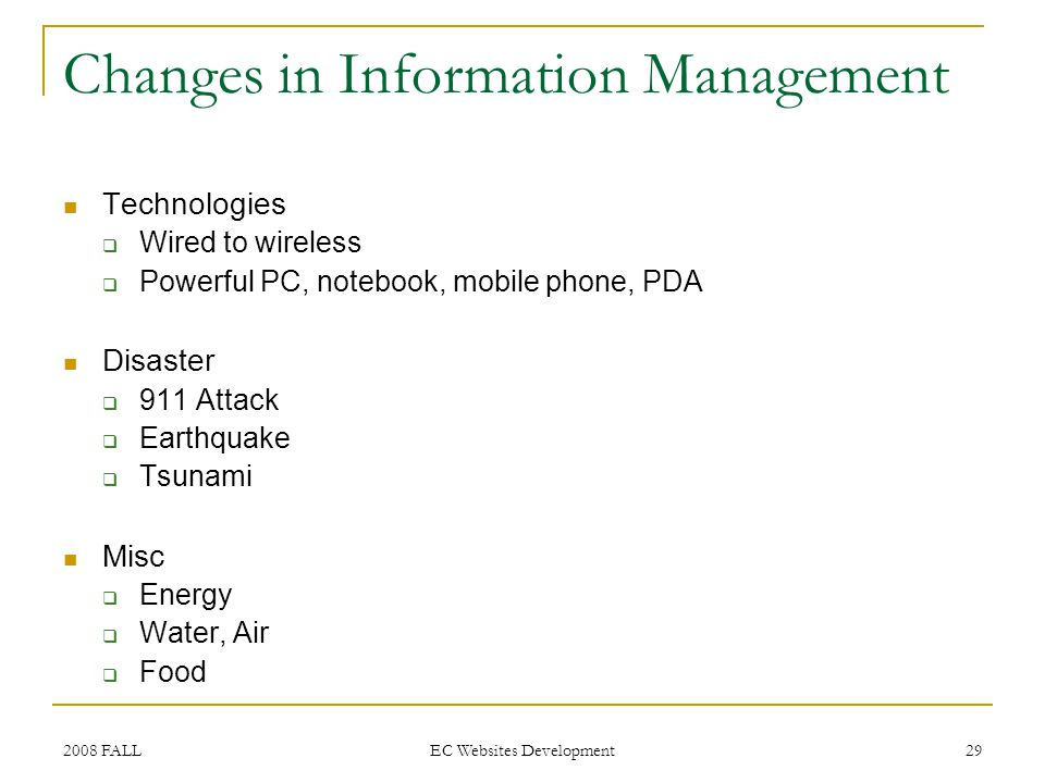 2008 FALL EC Websites Development 29 Changes in Information Management Technologies Wired to wireless Powerful PC, notebook, mobile phone, PDA Disaster 911 Attack Earthquake Tsunami Misc Energy Water, Air Food