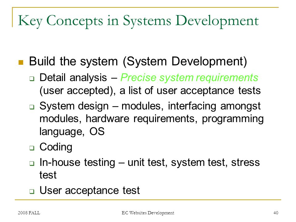 2008 FALL EC Websites Development 40 Key Concepts in Systems Development Build the system (System Development) Detail analysis – Precise system requirements (user accepted), a list of user acceptance tests System design – modules, interfacing amongst modules, hardware requirements, programming language, OS Coding In-house testing – unit test, system test, stress test User acceptance test