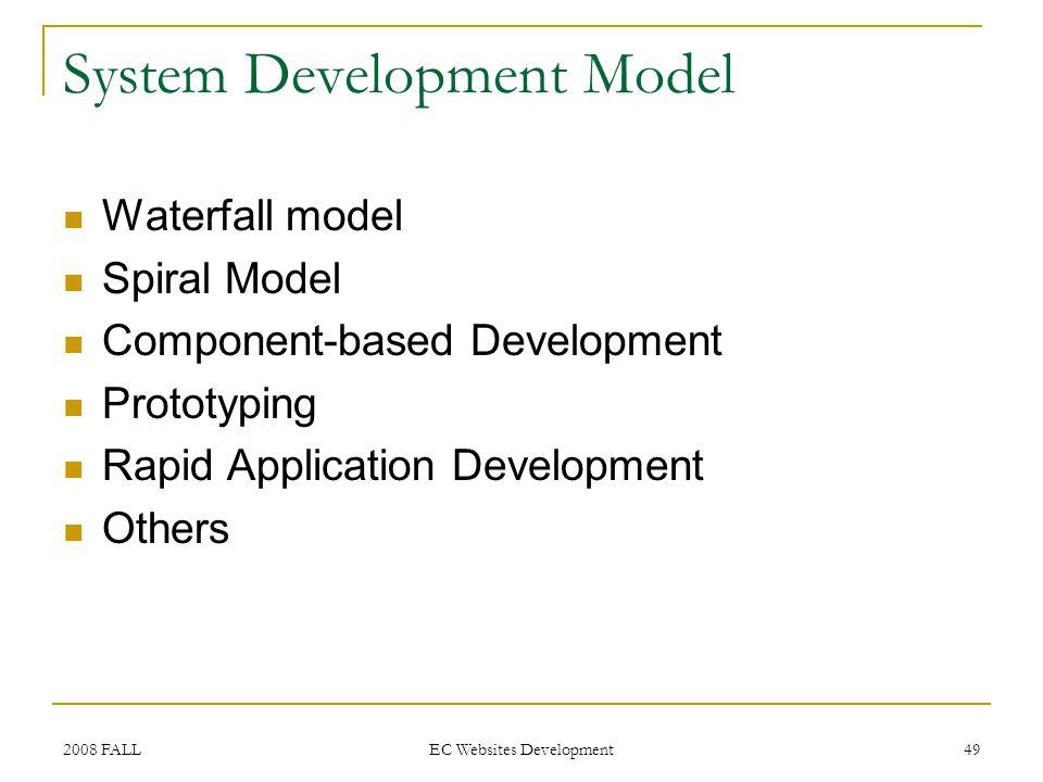 2008 FALL EC Websites Development 49 System Development Model Waterfall model Spiral Model Component-based Development Prototyping Rapid Application D