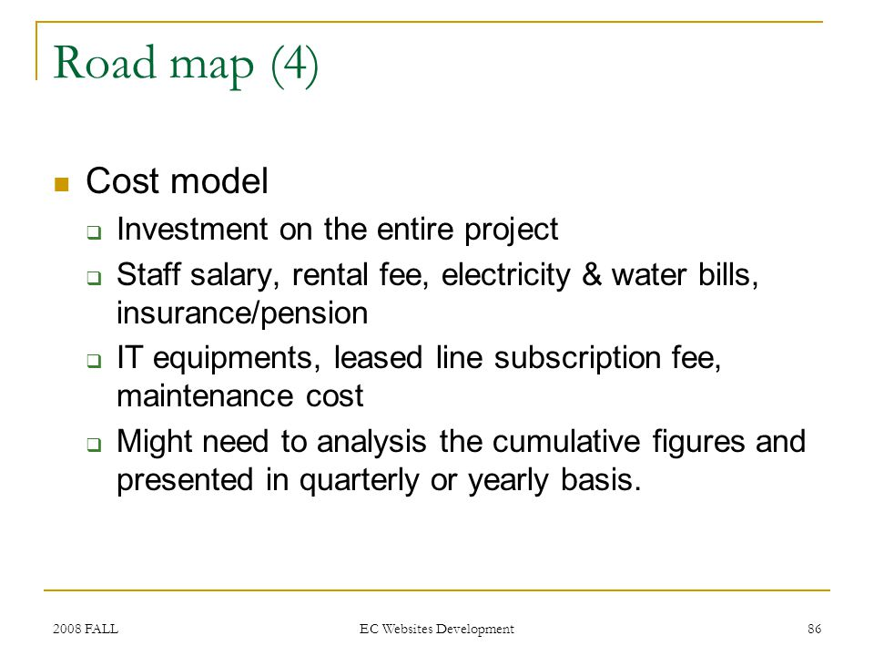 2008 FALL EC Websites Development 86 Road map (4) Cost model Investment on the entire project Staff salary, rental fee, electricity & water bills, insurance/pension IT equipments, leased line subscription fee, maintenance cost Might need to analysis the cumulative figures and presented in quarterly or yearly basis.