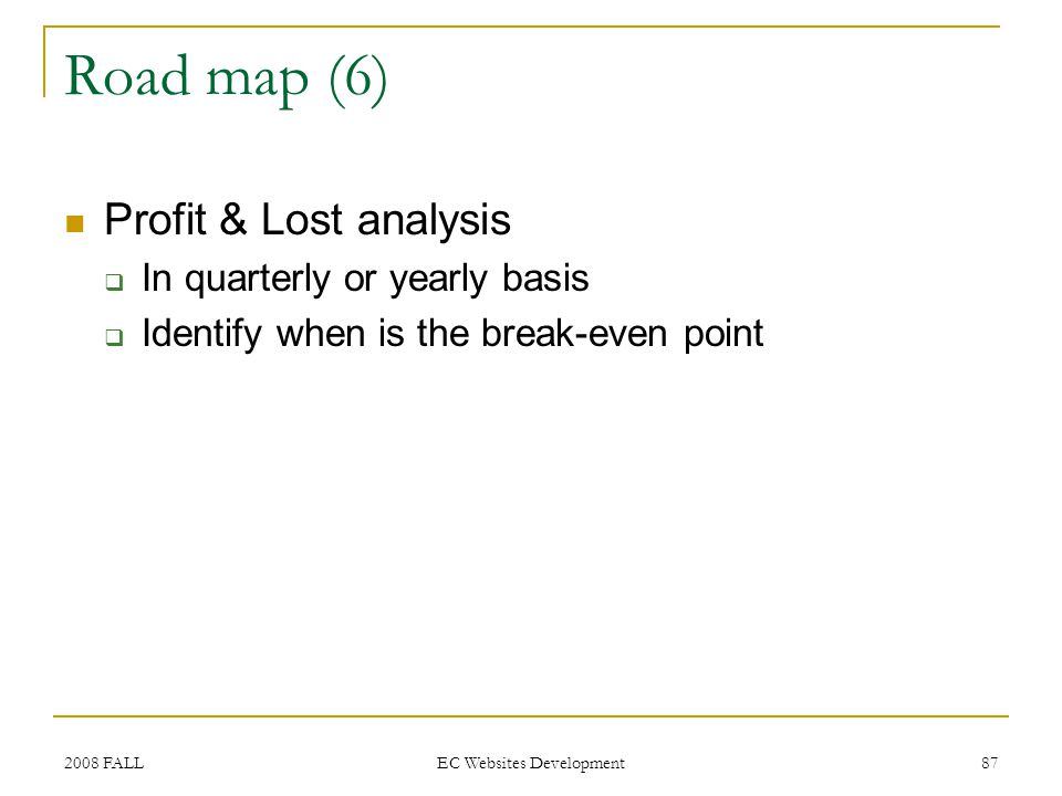 2008 FALL EC Websites Development 87 Road map (6) Profit & Lost analysis In quarterly or yearly basis Identify when is the break-even point