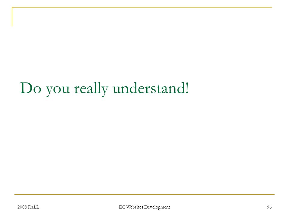 2008 FALL EC Websites Development 96 Do you really understand!