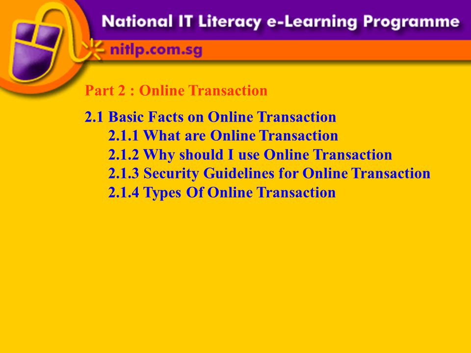 Part 2 : Online Transaction 2.1 Basic Facts on Online Transaction 2.1.1 What are Online Transaction 2.1.2 Why should I use Online Transaction 2.1.3 Security Guidelines for Online Transaction 2.1.4 Types Of Online Transaction