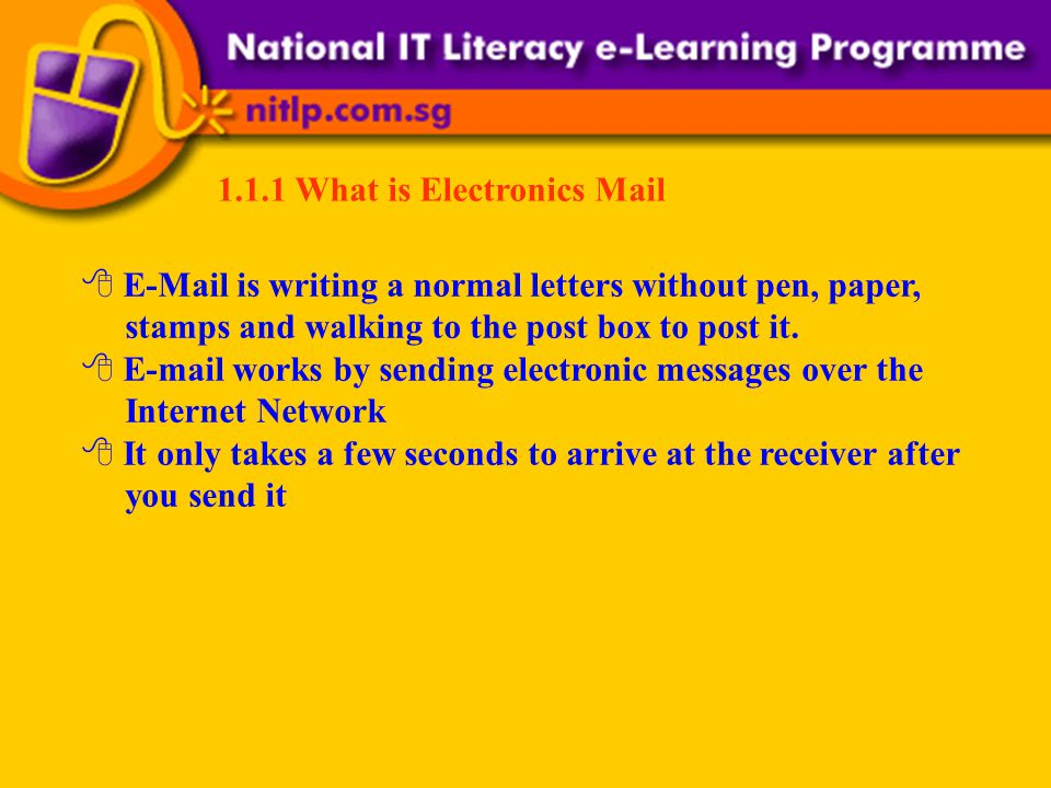 1.1.1 What is Electronics Mail E-Mail is writing a normal letters without pen, paper, stamps and walking to the post box to post it.