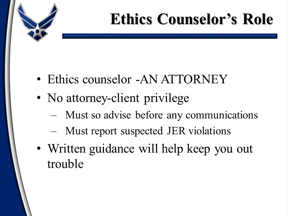 Ethics counselor -AN ATTORNEY No attorney-client privilege –Must so advise before any communications –Must report suspected JER violations Written guidance will help keep you out trouble Ethics Counselors Role